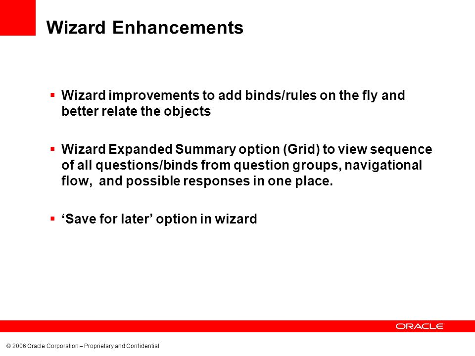 © 2006 Oracle Corporation – Proprietary and Confidential Wizard Enhancements Wizard improvements to add binds/rules on the fly and better relate the objects Wizard Expanded Summary option (Grid) to view sequence of all questions/binds from question groups, navigational flow, and possible responses in one place.