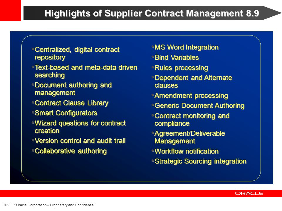 © 2006 Oracle Corporation – Proprietary and Confidential Highlights of Supplier Contract Management 8.9 Centralized, digital contract repository Text-based and meta-data driven searching Document authoring and management Contract Clause Library Smart Configurators Wizard questions for contract creation Version control and audit trail Collaborative authoring Centralized, digital contract repository Text-based and meta-data driven searching Document authoring and management Contract Clause Library Smart Configurators Wizard questions for contract creation Version control and audit trail Collaborative authoring MS Word Integration Bind Variables Rules processing Dependent and Alternate clauses Amendment processing Generic Document Authoring Contract monitoring and compliance Agreement/Deliverable Management Workflow notification Strategic Sourcing integration MS Word Integration Bind Variables Rules processing Dependent and Alternate clauses Amendment processing Generic Document Authoring Contract monitoring and compliance Agreement/Deliverable Management Workflow notification Strategic Sourcing integration