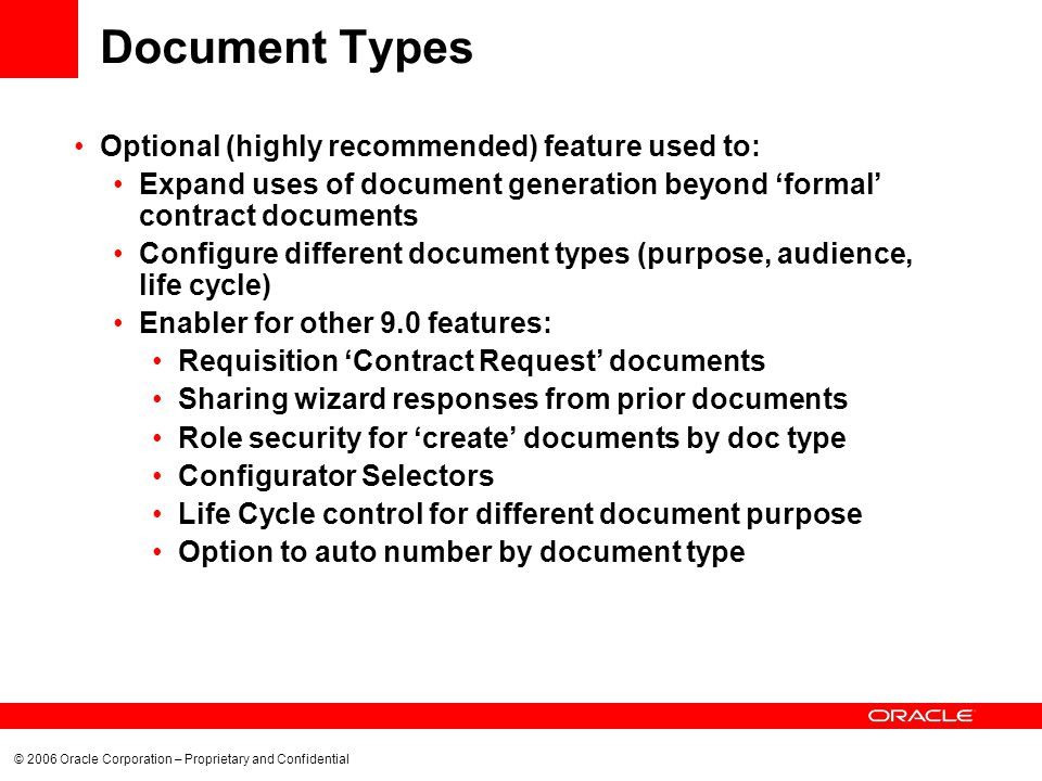 © 2006 Oracle Corporation – Proprietary and Confidential Document Types Optional (highly recommended) feature used to: Expand uses of document generation beyond formal contract documents Configure different document types (purpose, audience, life cycle) Enabler for other 9.0 features: Requisition Contract Request documents Sharing wizard responses from prior documents Role security for create documents by doc type Configurator Selectors Life Cycle control for different document purpose Option to auto number by document type