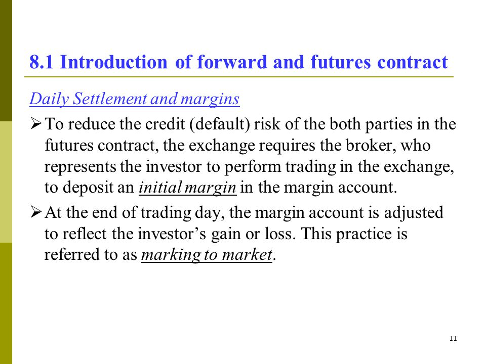11 8.1 Introduction of forward and futures contract Daily Settlement and margins To reduce the credit (default) risk of the both parties in the future