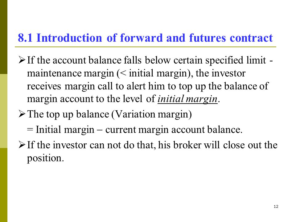 12 8.1 Introduction of forward and futures contract If the account balance falls below certain specified limit - maintenance margin (< initial margin)