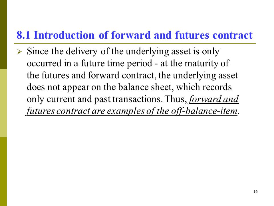 16 8.1 Introduction of forward and futures contract Since the delivery of the underlying asset is only occurred in a future time period - at the matur