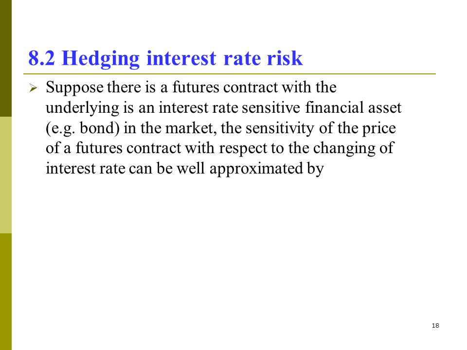18 8.2 Hedging interest rate risk Suppose there is a futures contract with the underlying is an interest rate sensitive financial asset (e.g. bond) in