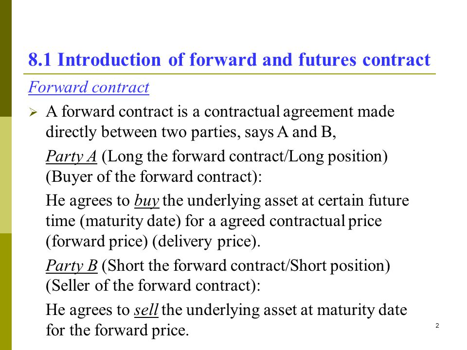 3 8.1 Introduction of forward and futures contract t = 0 t = T months (maturity) Price agreed between A (forward buyer) and B (forward seller) A pays the agreed price to B to buy the underlying asset from B