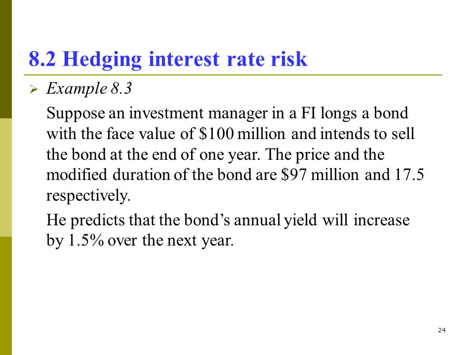 24 8.2 Hedging interest rate risk Example 8.3 Suppose an investment manager in a FI longs a bond with the face value of $100 million and intends to se