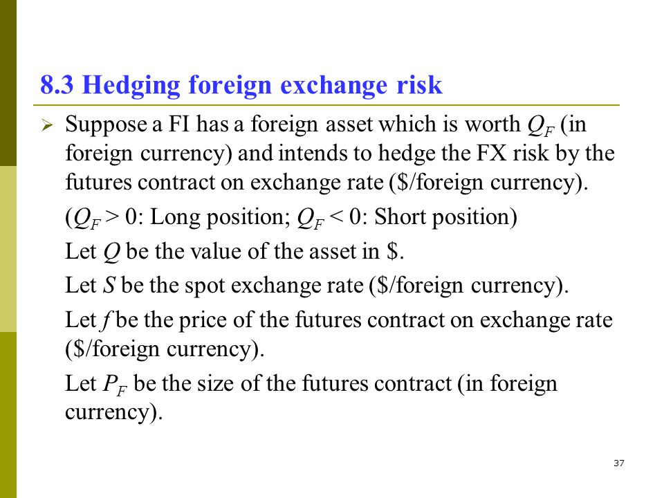 37 8.3 Hedging foreign exchange risk Suppose a FI has a foreign asset which is worth Q F (in foreign currency) and intends to hedge the FX risk by the