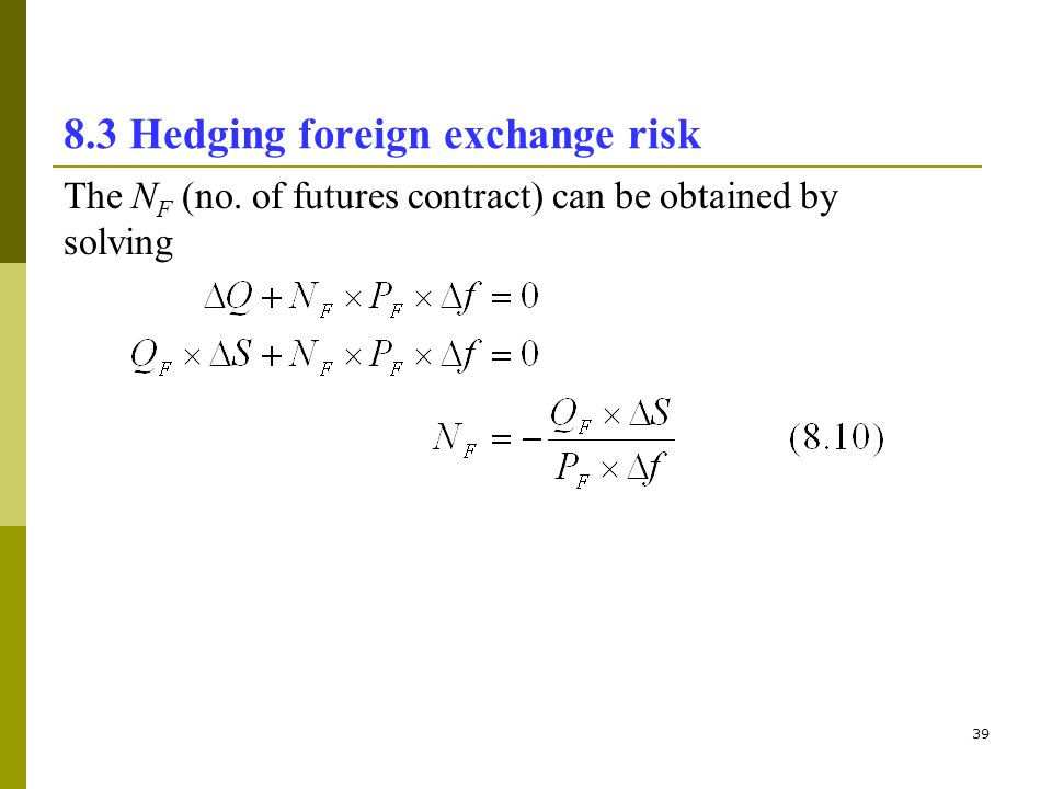 39 8.3 Hedging foreign exchange risk The N F (no. of futures contract) can be obtained by solving