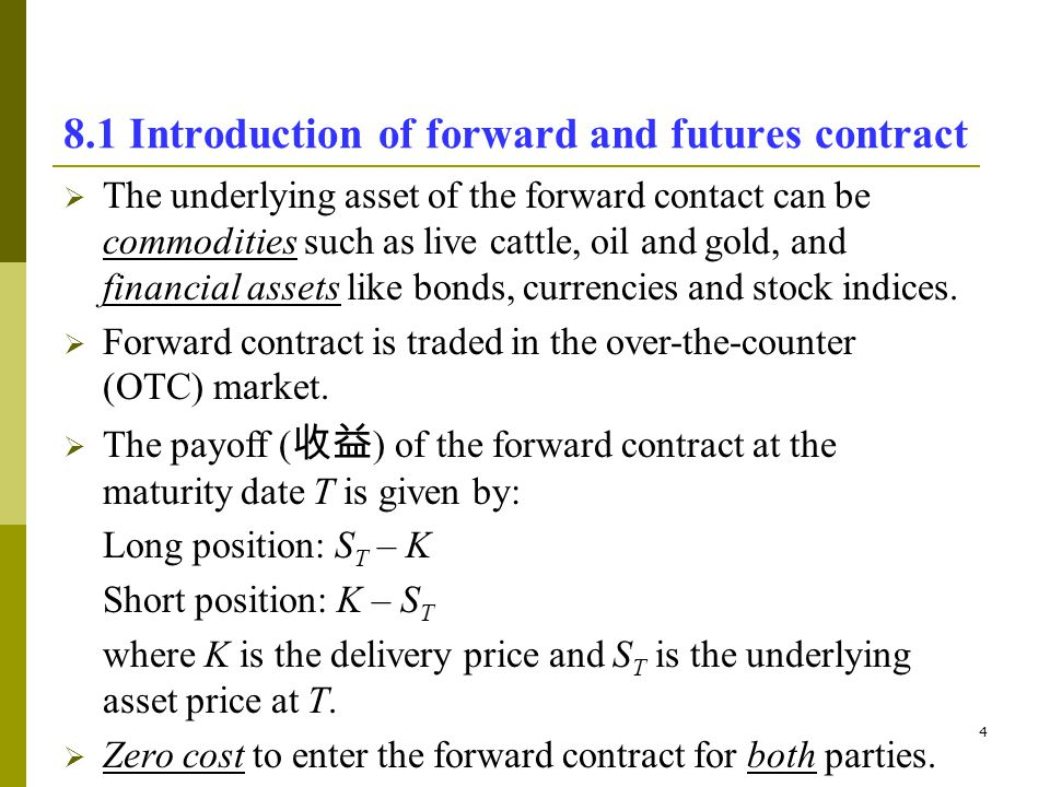 4 8.1 Introduction of forward and futures contract The underlying asset of the forward contact can be commodities such as live cattle, oil and gold, a