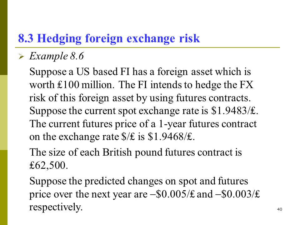 40 8.3 Hedging foreign exchange risk Example 8.6 Suppose a US based FI has a foreign asset which is worth 100 million. The FI intends to hedge the FX