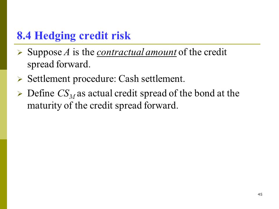45 8.4 Hedging credit risk Suppose A is the contractual amount of the credit spread forward. Settlement procedure: Cash settlement. Define CS M as act
