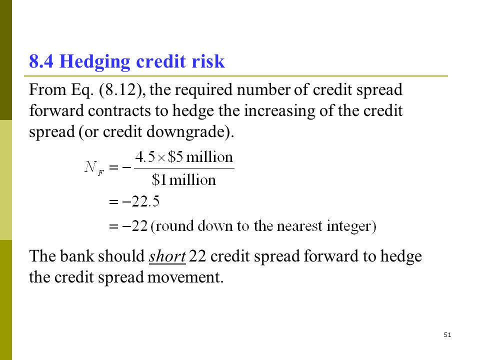 51 8.4 Hedging credit risk From Eq. (8.12), the required number of credit spread forward contracts to hedge the increasing of the credit spread (or cr