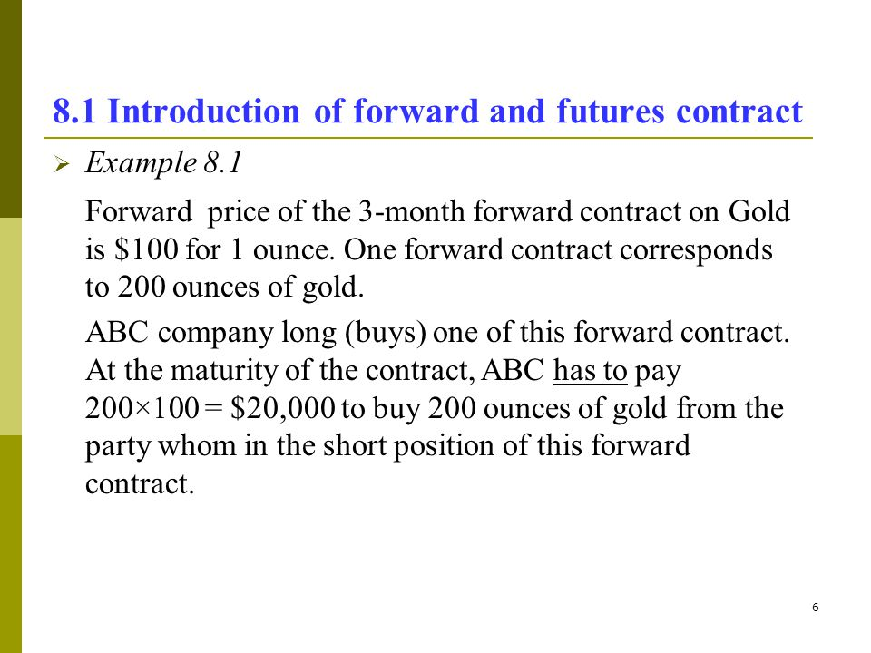 6 8.1 Introduction of forward and futures contract Example 8.1 Forward price of the 3-month forward contract on Gold is $100 for 1 ounce. One forward