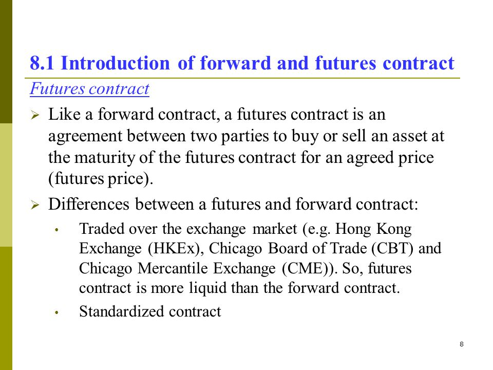 9 8.1 Introduction of forward and futures contract Differences between a futures and forward contract (cont.): With less credit risk than forward contract.