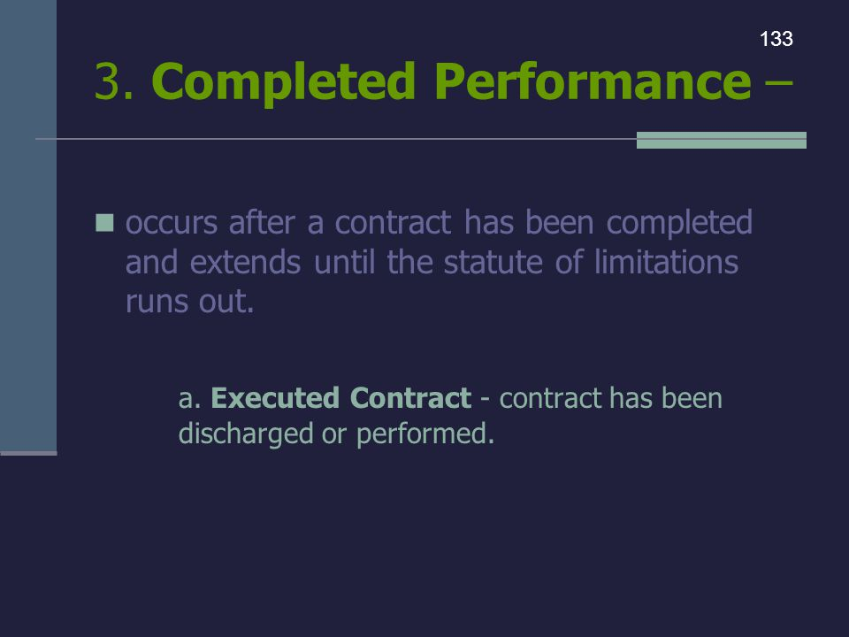3. Completed Performance – occurs after a contract has been completed and extends until the statute of limitations runs out. a. Executed Contract - co