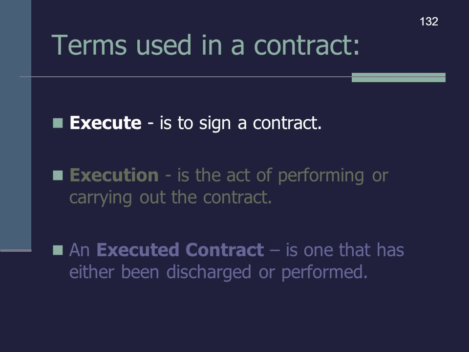 Terms used in a contract: Execute - is to sign a contract. Execution - is the act of performing or carrying out the contract. An Executed Contract – i