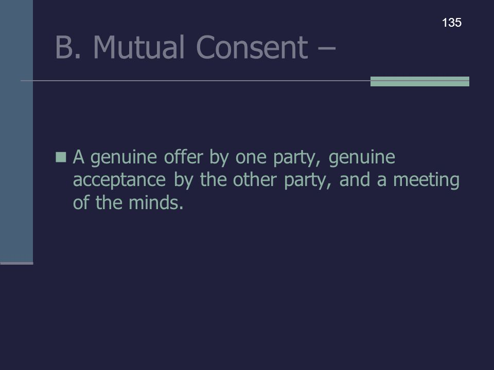 B. Mutual Consent – A genuine offer by one party, genuine acceptance by the other party, and a meeting of the minds. 135