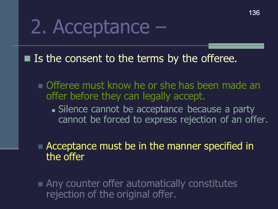 2. Acceptance – Is the consent to the terms by the offeree. Offeree must know he or she has been made an offer before they can legally accept. Silence