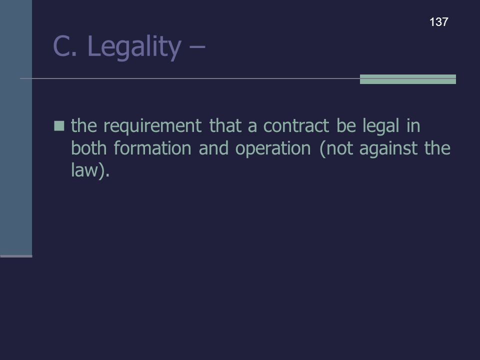 C. Legality – the requirement that a contract be legal in both formation and operation (not against the law). 137