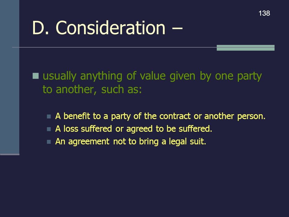 D. Consideration – usually anything of value given by one party to another, such as: A benefit to a party of the contract or another person. A loss su