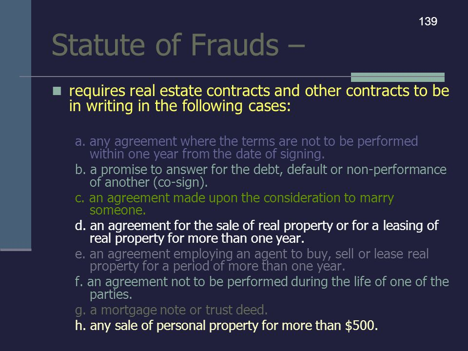 Statute of Frauds – requires real estate contracts and other contracts to be in writing in the following cases: a. any agreement where the terms are n