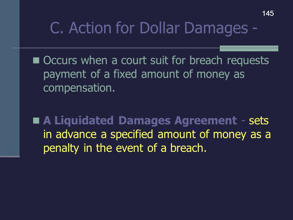 C. Action for Dollar Damages - Occurs when a court suit for breach requests payment of a fixed amount of money as compensation. A Liquidated Damages A