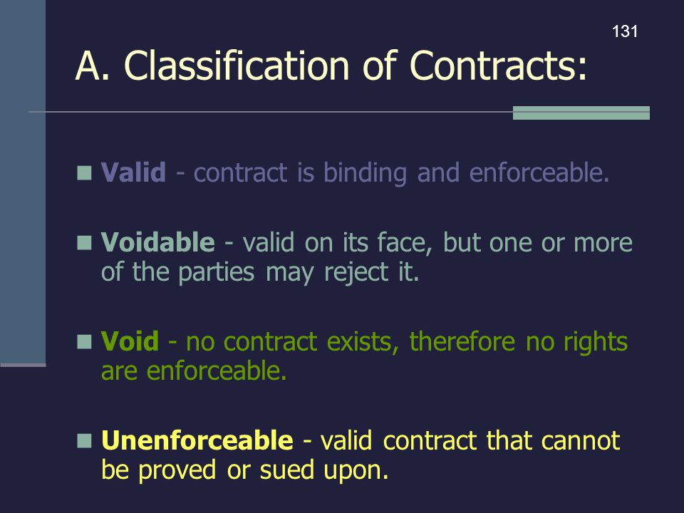 A. Classification of Contracts: Valid - contract is binding and enforceable. Voidable - valid on its face, but one or more of the parties may reject i
