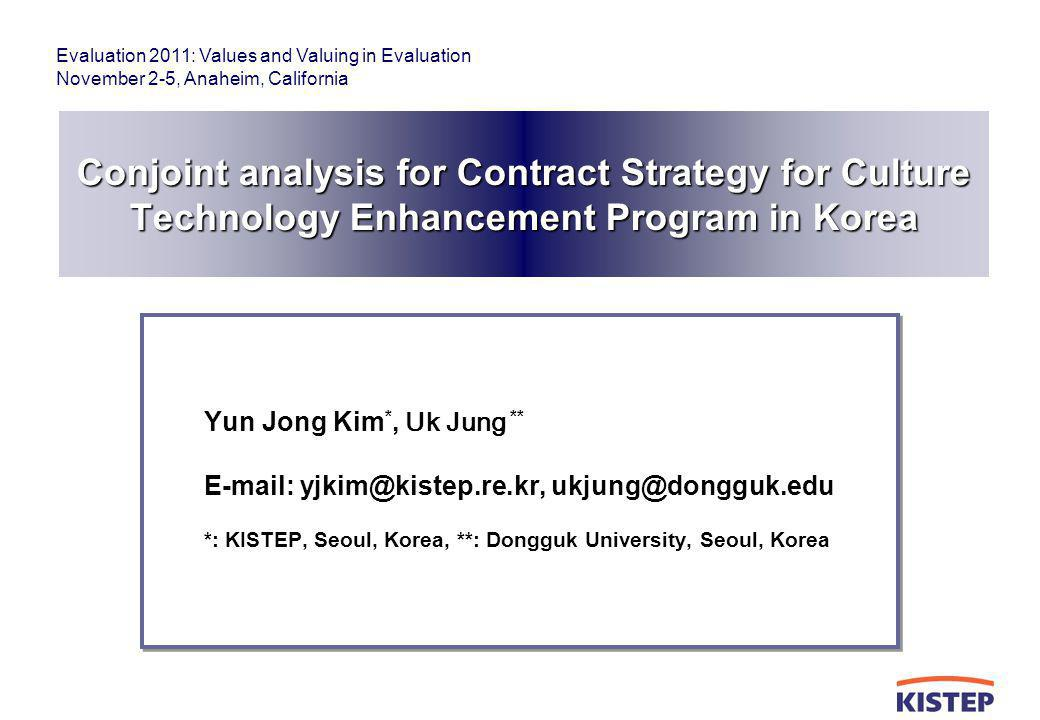 Evaluation 2011: Values and Valuing in Evaluation November 2-5, Anaheim, California Conjoint analysis for Contract Strategy for Culture Technology Enhancement Program in Korea Yun Jong Kim *, Uk Jung ** E-mail: yjkim@kistep.re.kr, ukjung@dongguk.edu *: KISTEP, Seoul, Korea, **: Dongguk University, Seoul, Korea