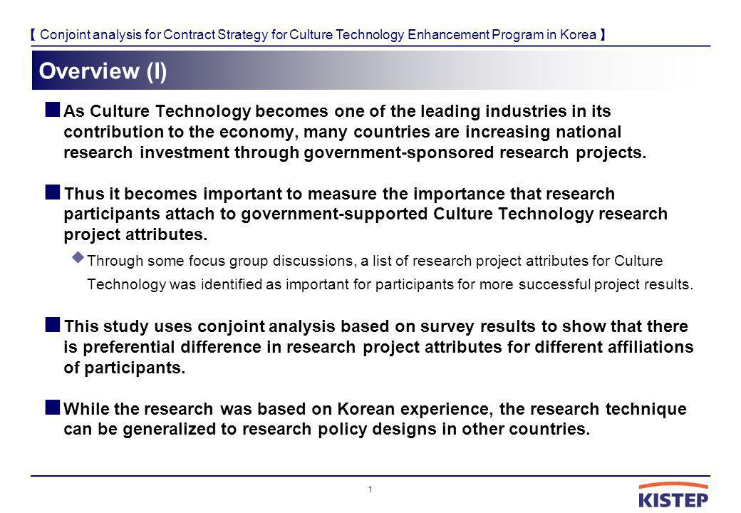 Conjoint analysis for Contract Strategy for Culture Technology Enhancement Program in Korea Overview (I) As Culture Technology becomes one of the lead