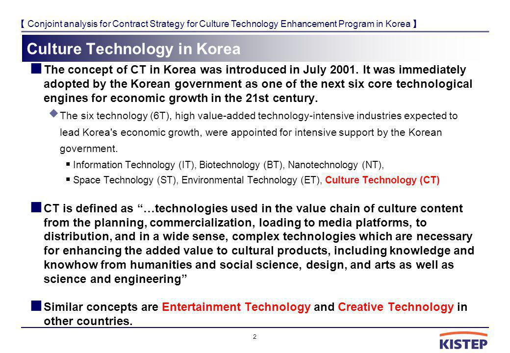 Conjoint analysis for Contract Strategy for Culture Technology Enhancement Program in Korea Culture Technology in Korea The concept of CT in Korea was introduced in July 2001.