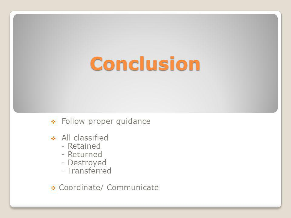 Conclusion Follow proper guidance All classified - Retained - Returned - Destroyed - Transferred Coordinate/ Communicate