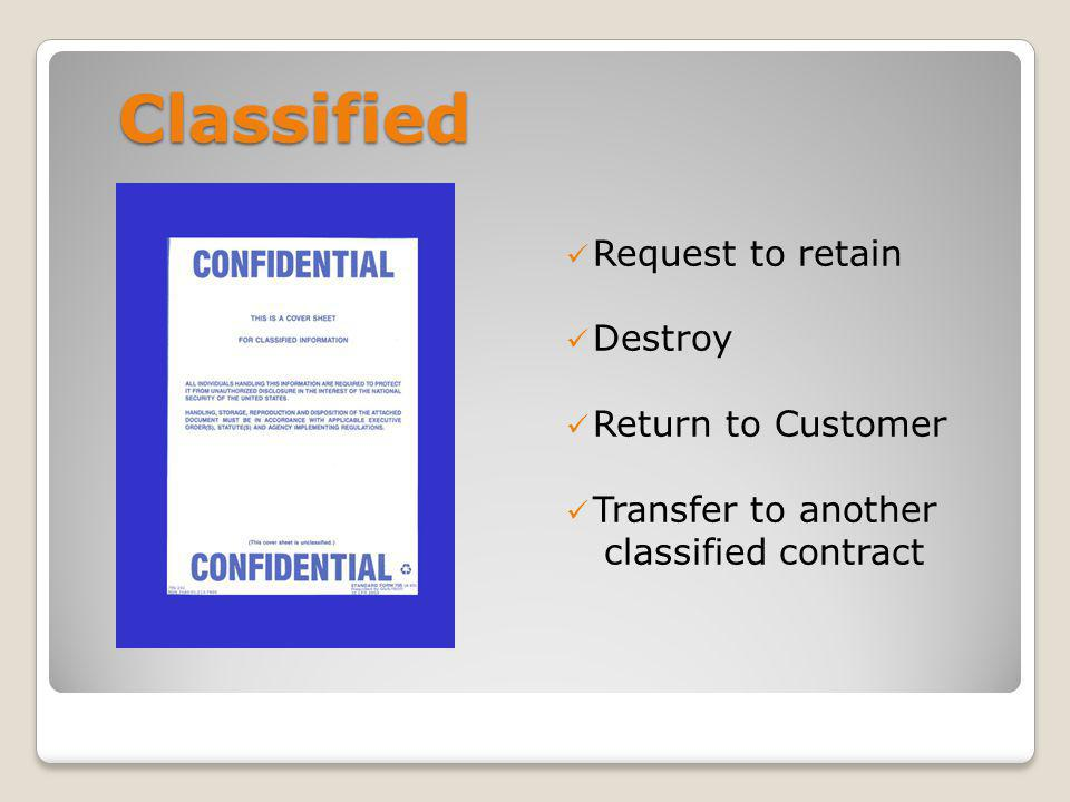 Request Retention Dont wait, request retention authority right away Provide a listing of classified holdings - Include any subcontractors retaining classified - Provide rationale - How long you want to retain it Request classified be transferred to another contract (Noted in section 13 of 254)
