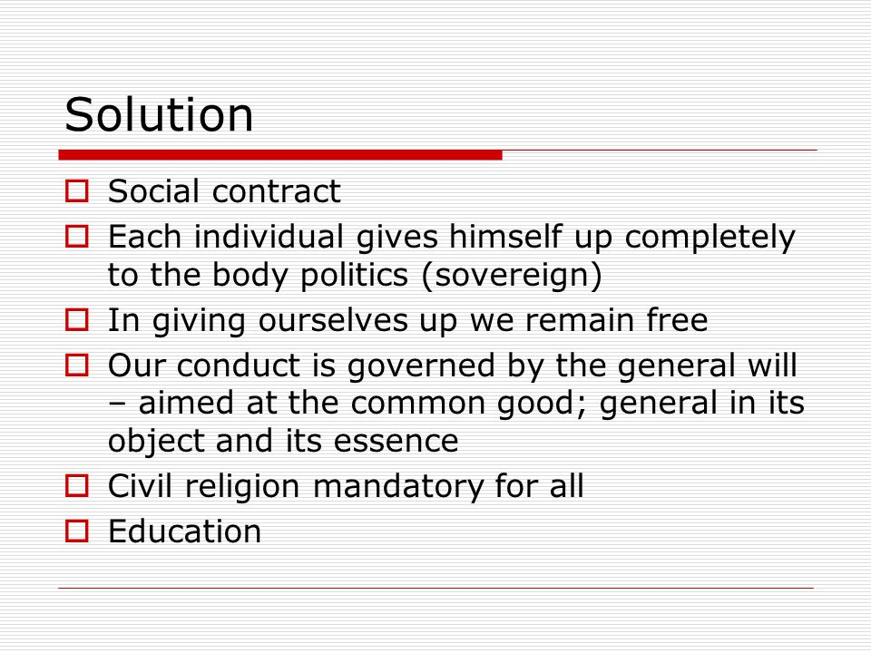Solution Social contract Each individual gives himself up completely to the body politics (sovereign) In giving ourselves up we remain free Our conduc