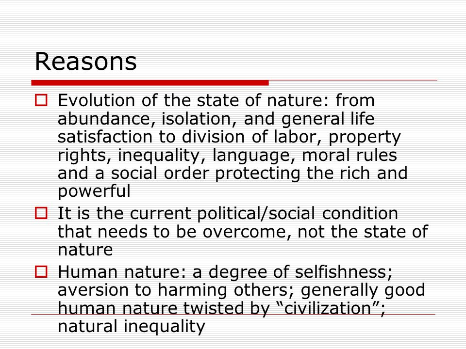 Reasons Evolution of the state of nature: from abundance, isolation, and general life satisfaction to division of labor, property rights, inequality, language, moral rules and a social order protecting the rich and powerful It is the current political/social condition that needs to be overcome, not the state of nature Human nature: a degree of selfishness; aversion to harming others; generally good human nature twisted by civilization; natural inequality