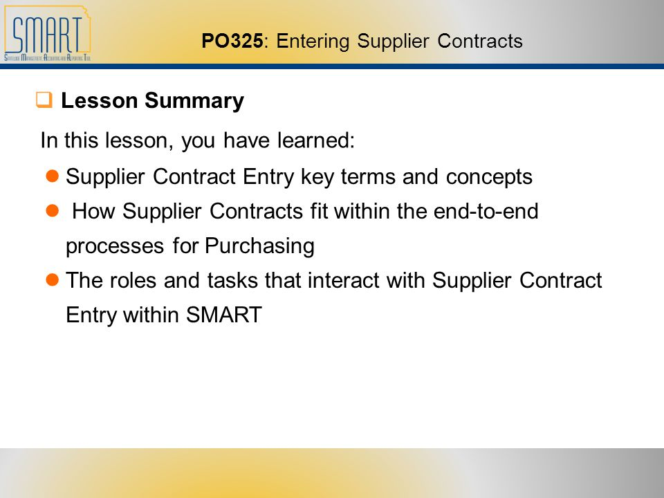 PO325: Entering Supplier Contracts Lesson Summary In this lesson, you have learned: Supplier Contract Entry key terms and concepts How Supplier Contracts fit within the end-to-end processes for Purchasing The roles and tasks that interact with Supplier Contract Entry within SMART