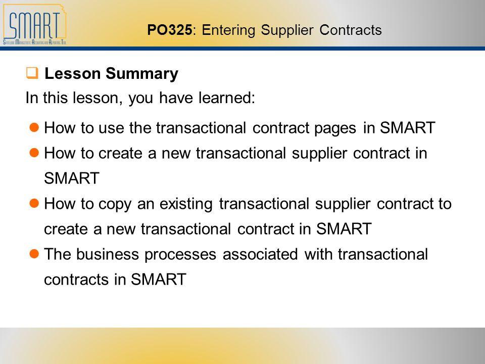 PO325: Entering Supplier Contracts Lesson Summary In this lesson, you have learned: How to use the transactional contract pages in SMART How to create a new transactional supplier contract in SMART How to copy an existing transactional supplier contract to create a new transactional contract in SMART The business processes associated with transactional contracts in SMART