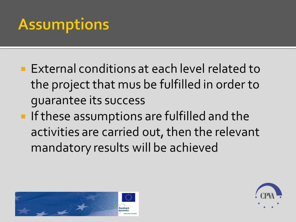 External conditions at each level related to the project that mus be fulfilled in order to guarantee its success If these assumptions are fulfilled and the activities are carried out, then the relevant mandatory results will be achieved