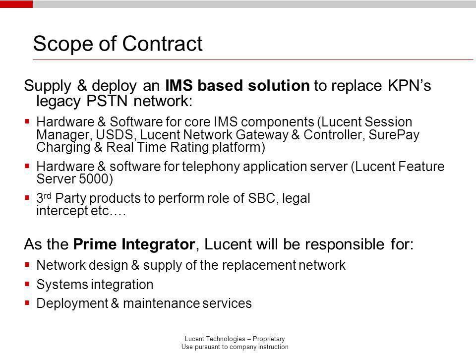 Lucent Technologies – Proprietary Use pursuant to company instruction Scope of Contract Supply & deploy an IMS based solution to replace KPNs legacy PSTN network: Hardware & Software for core IMS components (Lucent Session Manager, USDS, Lucent Network Gateway & Controller, SurePay Charging & Real Time Rating platform) Hardware & software for telephony application server (Lucent Feature Server 5000) 3 rd Party products to perform role of SBC, legal intercept etc….
