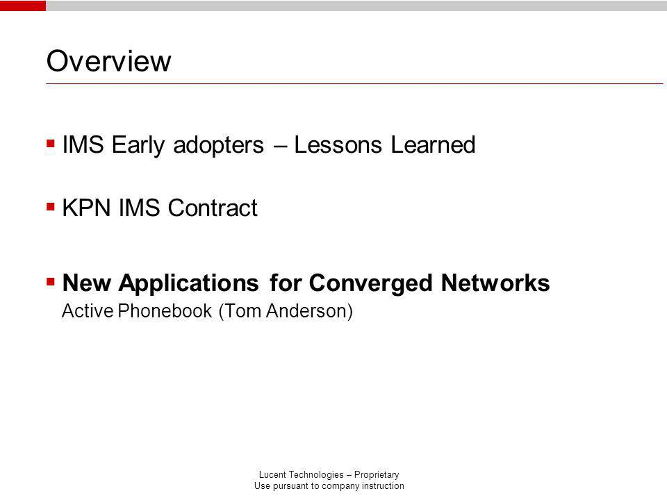 Lucent Technologies – Proprietary Use pursuant to company instruction Overview IMS Early adopters – Lessons Learned KPN IMS Contract New Applications for Converged Networks Active Phonebook (Tom Anderson)