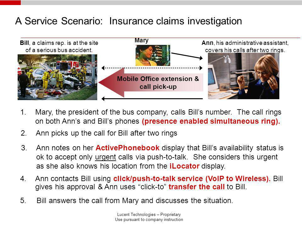 Lucent Technologies – Proprietary Use pursuant to company instruction A Service Scenario: Insurance claims investigation 5.Bill answers the call from Mary and discusses the situation.