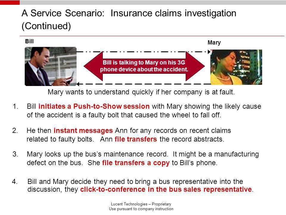 Lucent Technologies – Proprietary Use pursuant to company instruction A Service Scenario: Insurance claims investigation (Continued) 4.Bill and Mary decide they need to bring a bus representative into the discussion, they click-to-conference in the bus sales representative.