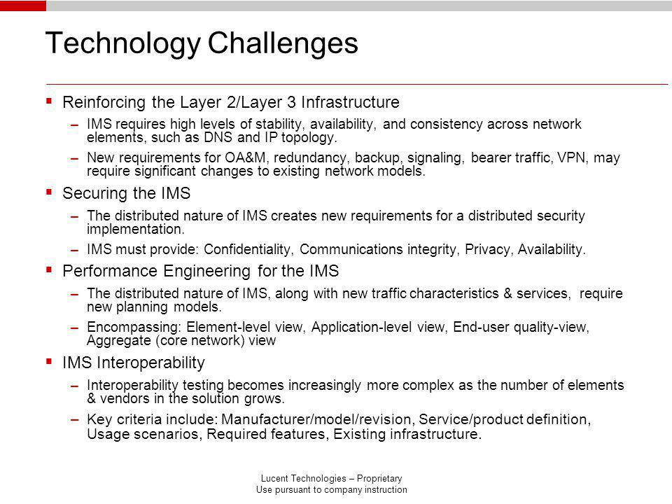 Lucent Technologies – Proprietary Use pursuant to company instruction Technology Challenges Reinforcing the Layer 2/Layer 3 Infrastructure –IMS requires high levels of stability, availability, and consistency across network elements, such as DNS and IP topology.