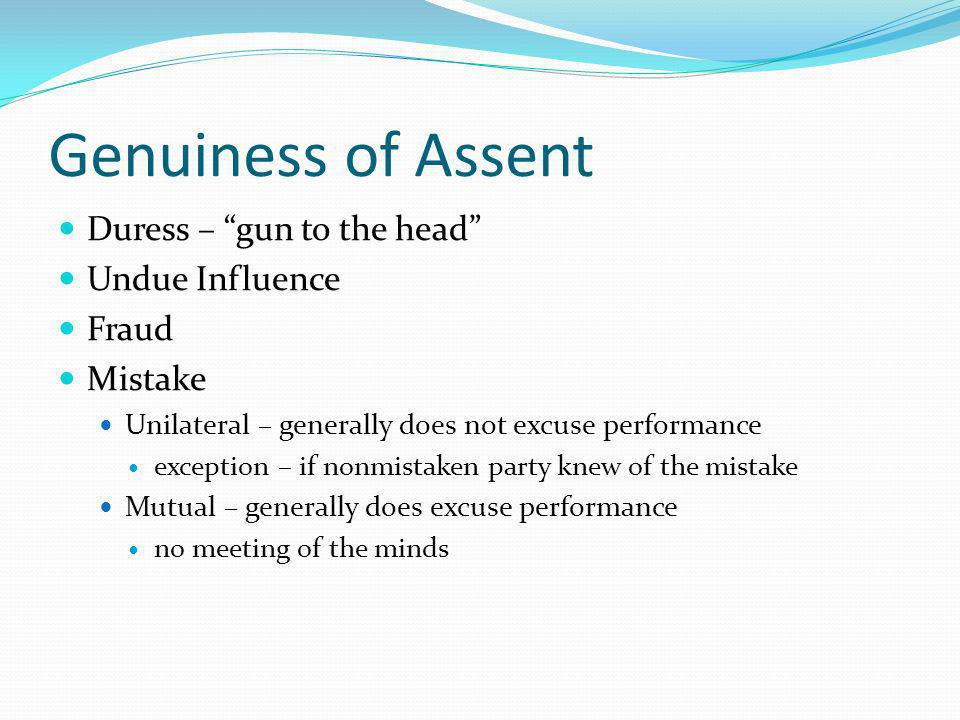 Genuiness of Assent Duress – gun to the head Undue Influence Fraud Mistake Unilateral – generally does not excuse performance exception – if nonmistaken party knew of the mistake Mutual – generally does excuse performance no meeting of the minds