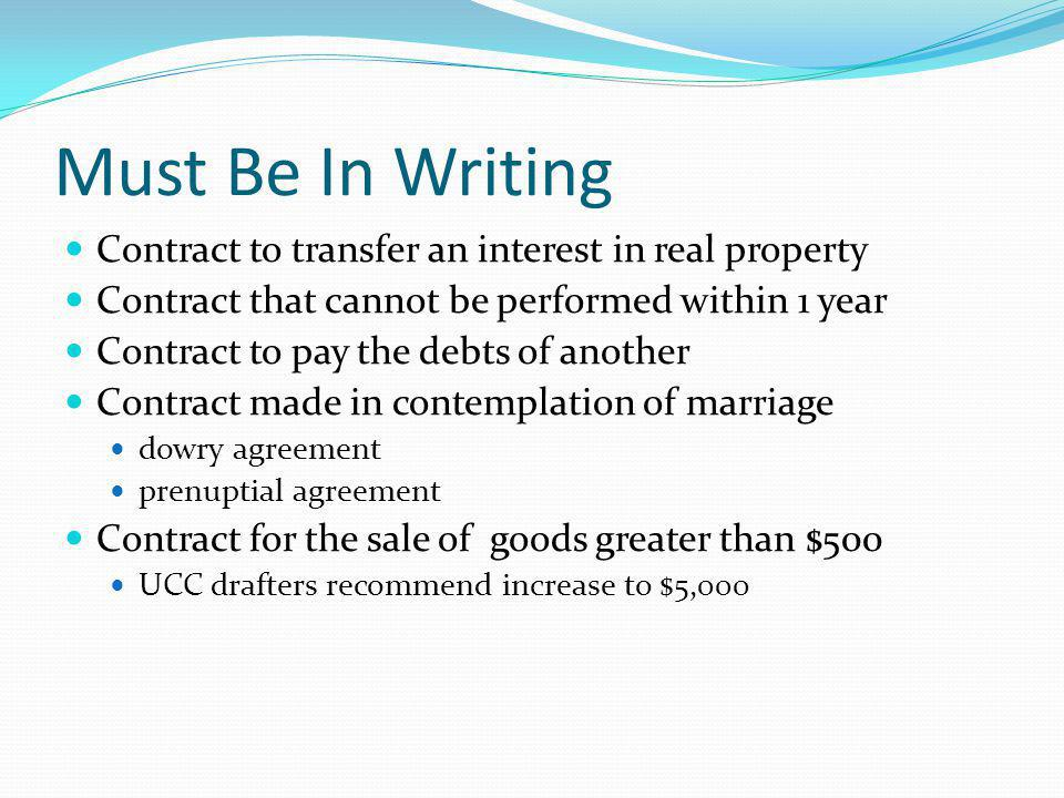 Must Be In Writing Contract to transfer an interest in real property Contract that cannot be performed within 1 year Contract to pay the debts of another Contract made in contemplation of marriage dowry agreement prenuptial agreement Contract for the sale of goods greater than $500 UCC drafters recommend increase to $5,000