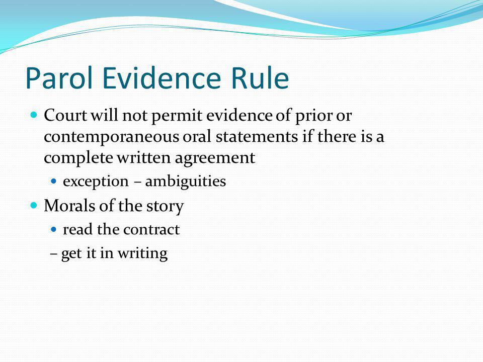 Parol Evidence Rule Court will not permit evidence of prior or contemporaneous oral statements if there is a complete written agreement exception – ambiguities Morals of the story read the contract – get it in writing