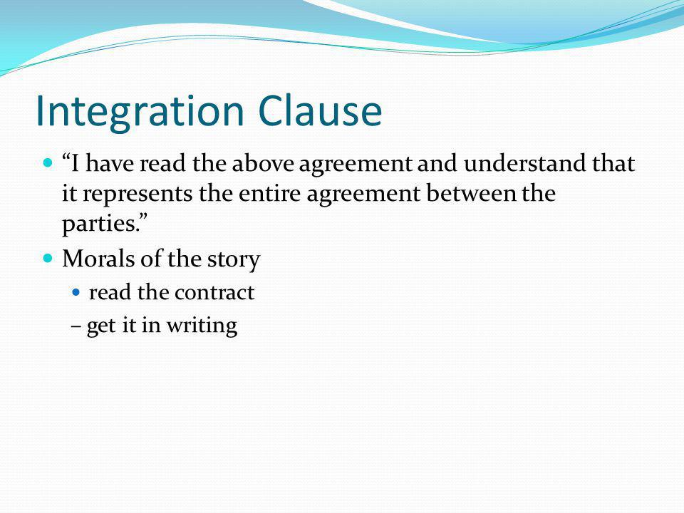 Integration Clause I have read the above agreement and understand that it represents the entire agreement between the parties.