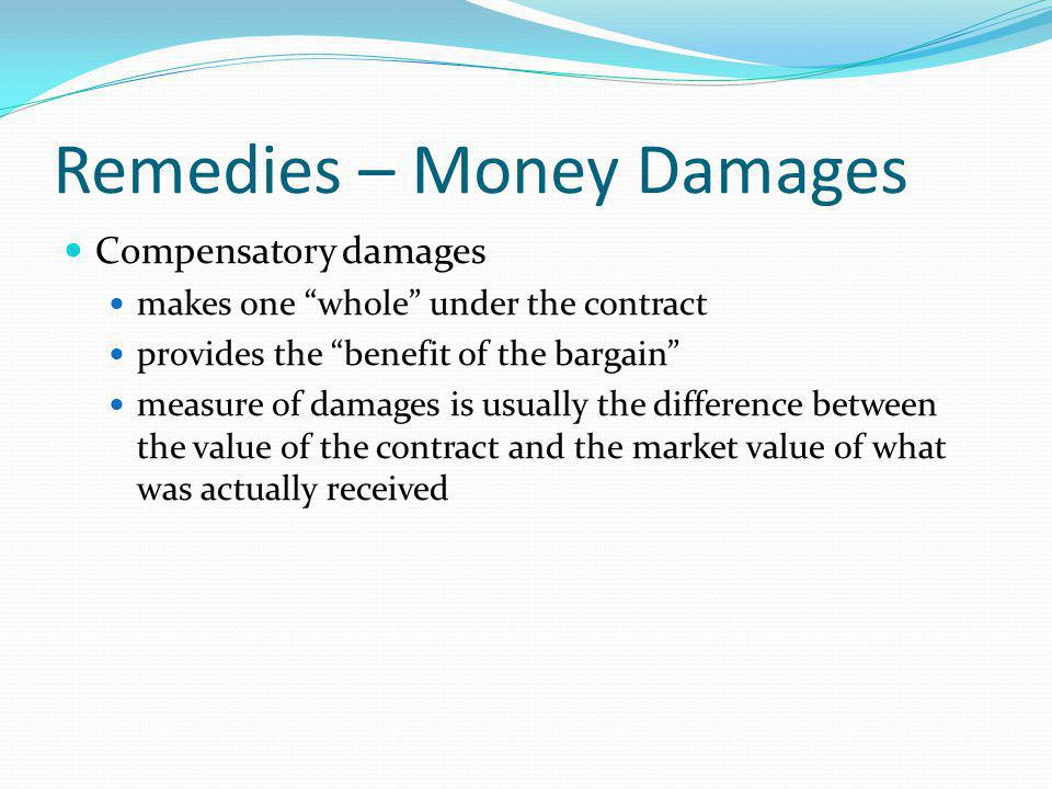 Remedies – Money Damages Compensatory damages makes one whole under the contract provides the benefit of the bargain measure of damages is usually the difference between the value of the contract and the market value of what was actually received