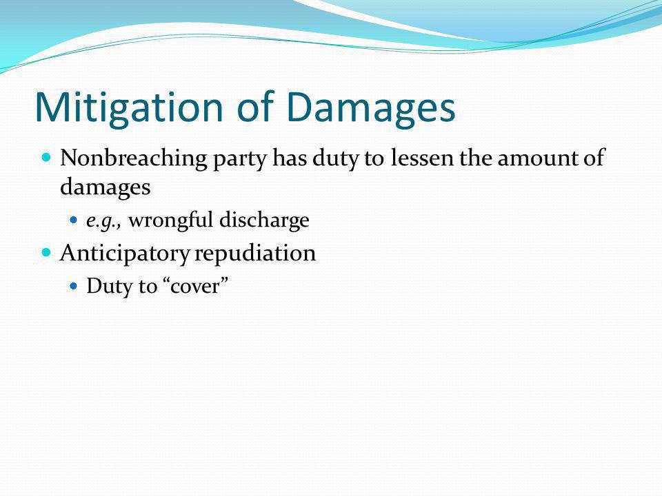 Mitigation of Damages Nonbreaching party has duty to lessen the amount of damages e.g., wrongful discharge Anticipatory repudiation Duty to cover