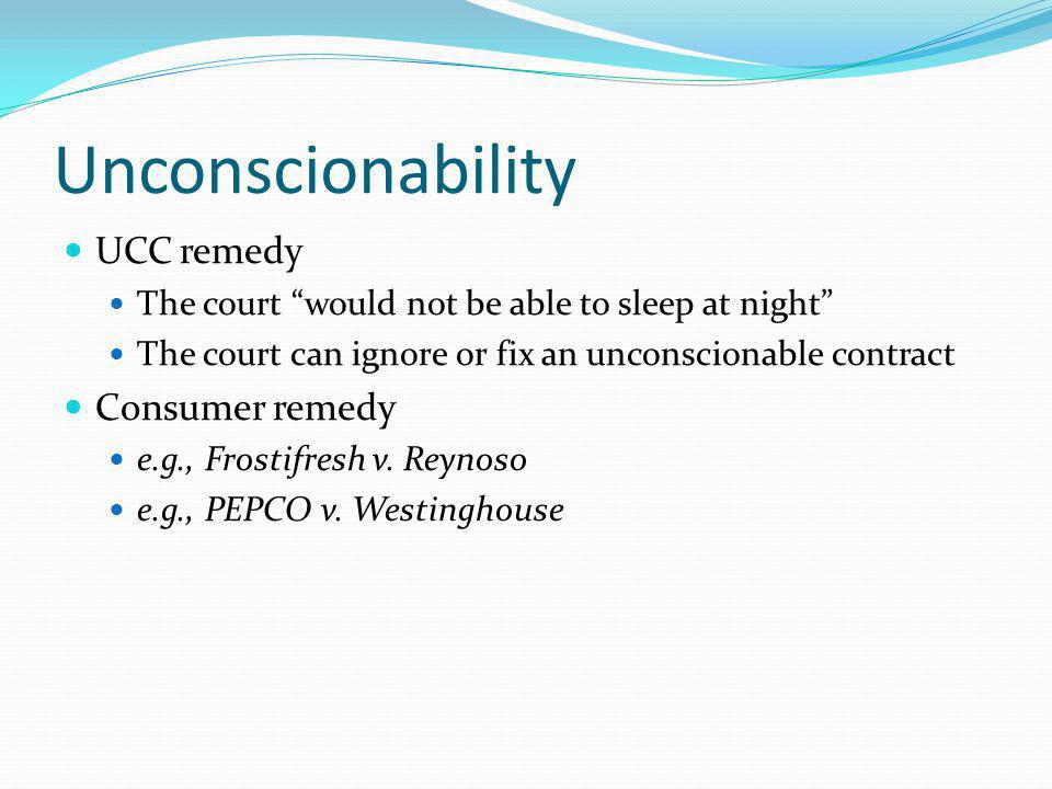 Unconscionability UCC remedy The court would not be able to sleep at night The court can ignore or fix an unconscionable contract Consumer remedy e.g., Frostifresh v.