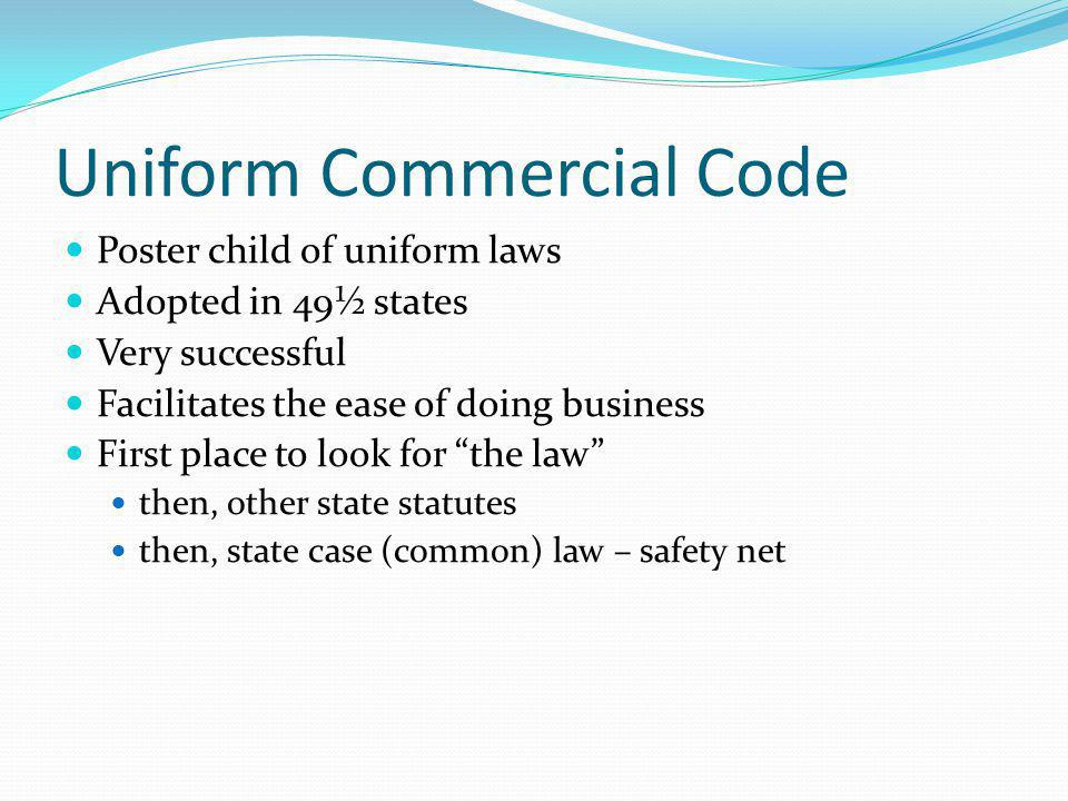 Uniform Commercial Code Poster child of uniform laws Adopted in 49½ states Very successful Facilitates the ease of doing business First place to look for the law then, other state statutes then, state case (common) law – safety net