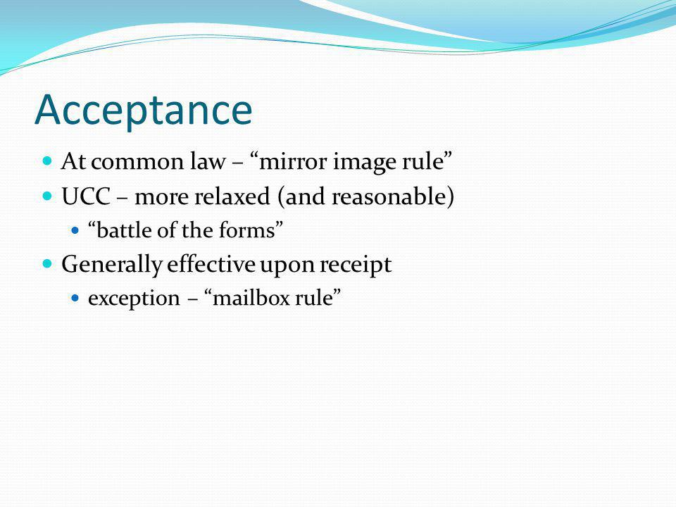 Acceptance At common law – mirror image rule UCC – more relaxed (and reasonable) battle of the forms Generally effective upon receipt exception – mailbox rule